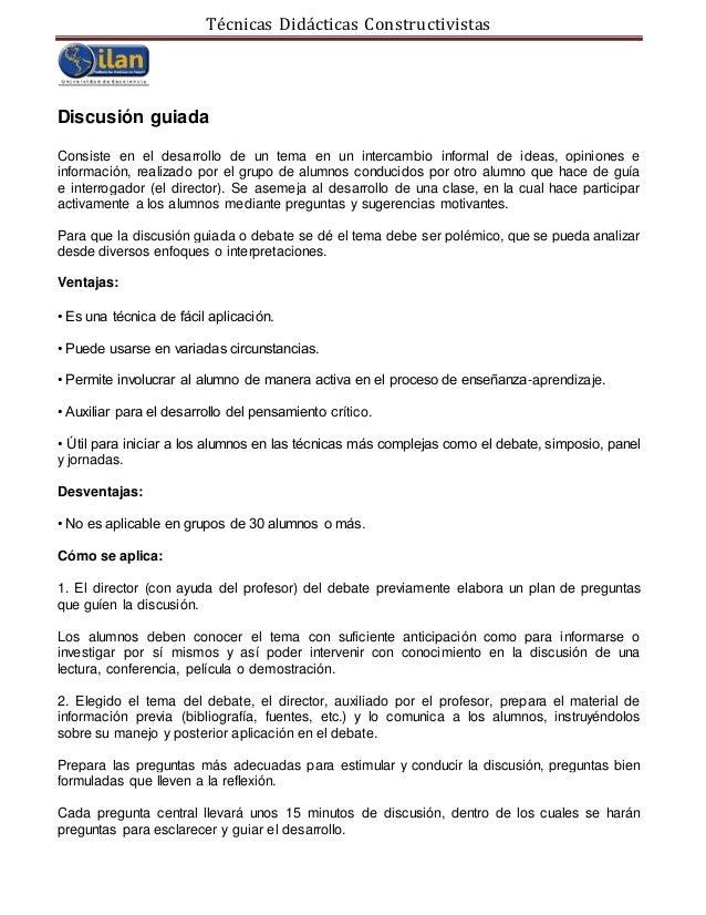 Técnicas Didácticas Constructivistas Discusión guiada Consiste en el desarrollo de un tema en un intercambio informal de i...
