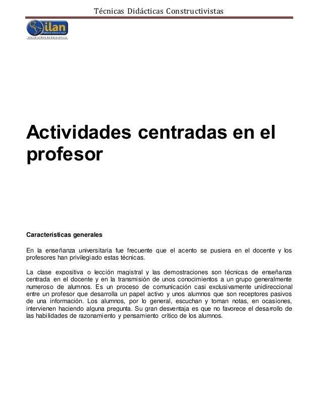 Técnicas Didácticas Constructivistas Actividades centradas en el profesor Características generales En la enseñanza univer...