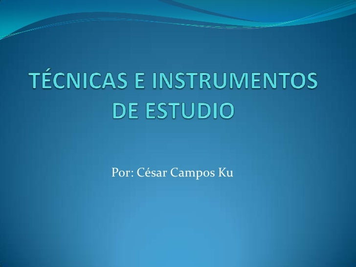 TÉCNICAS E INSTRUMENTOS DE ESTUDIO<br />Por: César Campos Ku<br />