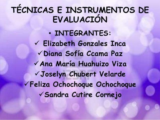 TÉCNICAS E INSTRUMENTOS DE EVALUACIÓN • INTEGRANTES:  Elizabeth Gonzales Inca Diana Sofía Ccama Paz Ana María Huahuizo ...