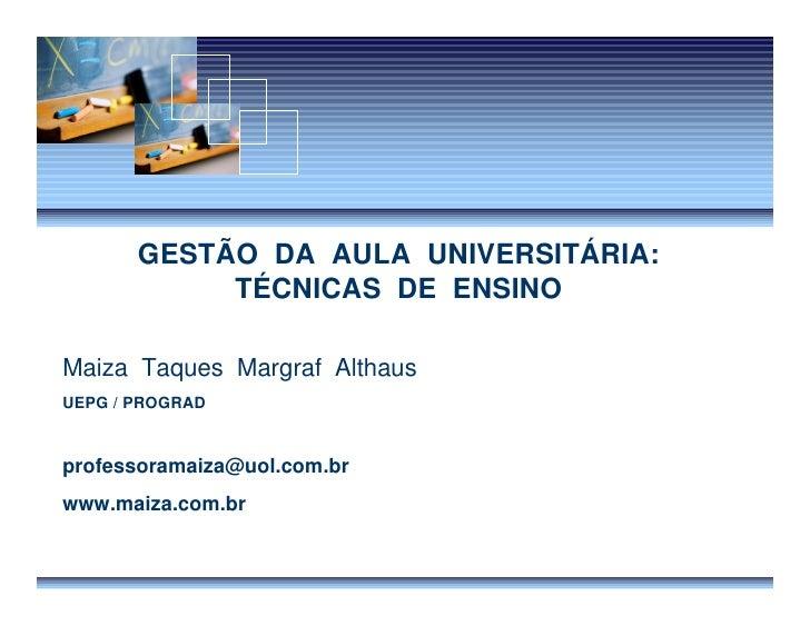 GESTÃO DA AULA UNIVERSITÁRIA:             TÉCNICAS DE ENSINO  Maiza Taques Margraf Althaus UEPG / PROGRAD   professoramaiz...