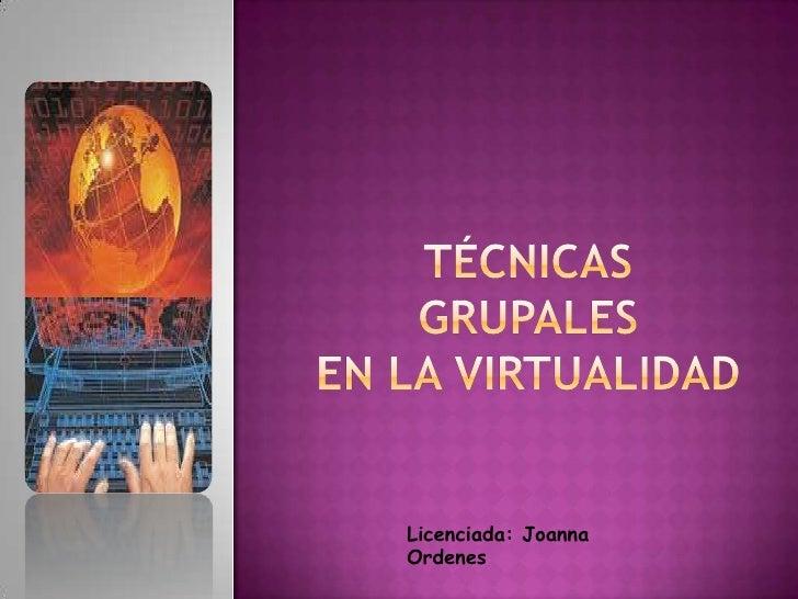 Técnicas Grupales en la virtualidad <br />Licenciada: Joanna Ordenes<br />