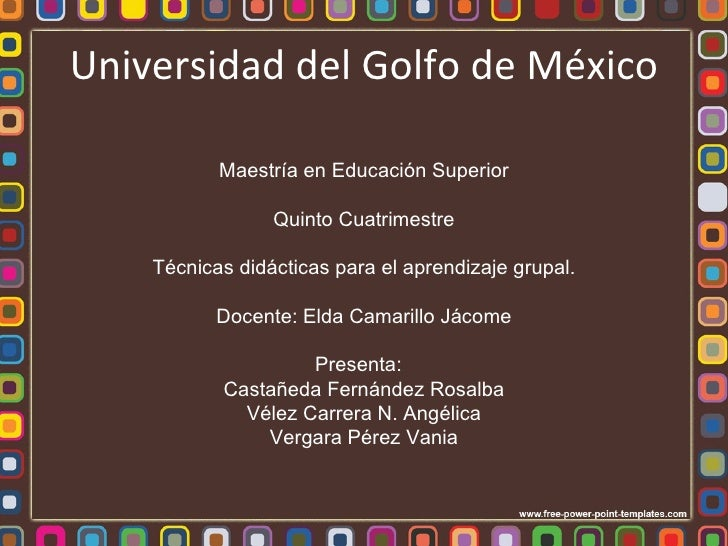 Universidad del Golfo de México Maestría en Educación Superior Quinto Cuatrimestre Técnicas didácticas para el aprendizaje...