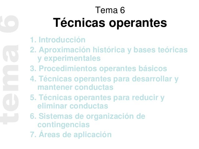 Tema 6Técnicas operantes1. Introducción2. Aproximación histórica y bases teóricasy experimentales3. Procedimientos operant...
