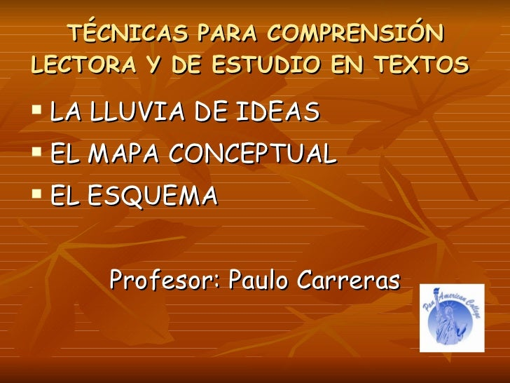 TÉCNICAS PARA COMPRENSIÓN LECTORA Y DE ESTUDIO EN TEXTOS    LA LLUVIA DE IDEAS    EL MAPA CONCEPTUAL    EL ESQUEMA     ...