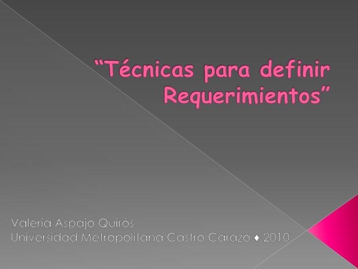 """""""Técnicas para definir Requerimientos""""<br />Valeria Aspajo Quirós<br />Universidad Metropolitana Castro Carazo ♦ 2010<br />"""