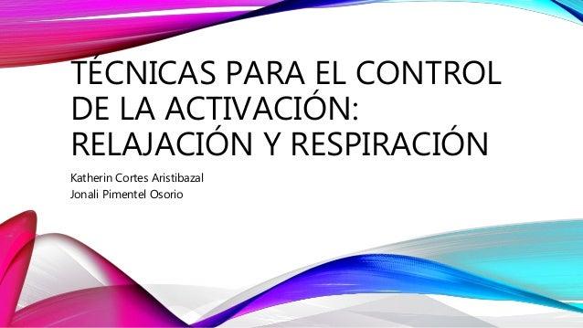 TÉCNICAS PARA EL CONTROL DE LA ACTIVACIÓN: RELAJACIÓN Y RESPIRACIÓN Katherin Cortes Aristibazal Jonali Pimentel Osorio