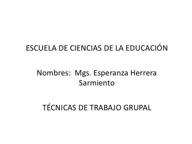 ESCUELA DE CIENCIAS DE LA EDUCACIÓN  Nombres: Mgs. Esperanza Herrera            Sarmiento    TÉCNICAS DE TRABAJO GRUPAL