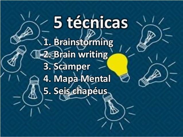 5 técnicas 1. Brainstorming 2. Brain writing 3. Scamper 4. Mapa Mental 5. Seis chapéus