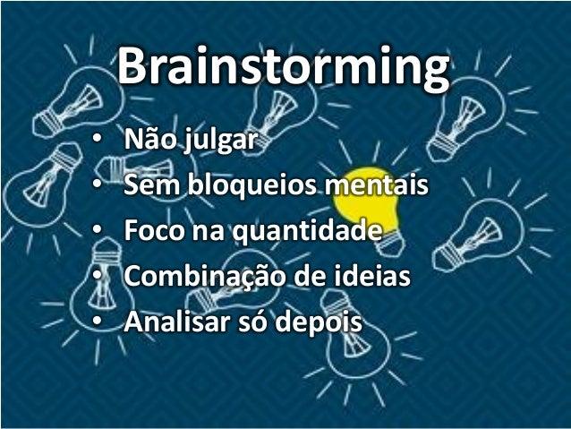 Brainstorming • Não julgar • Sem bloqueios mentais • Foco na quantidade • Combinação de ideias • Analisar só depois