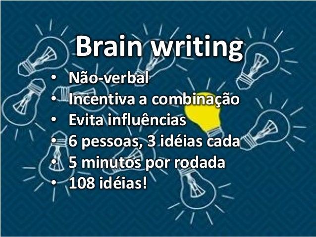Brain writing • Não-verbal • Incentiva a combinação • Evita influências • 6 pessoas, 3 idéias cada • 5 minutos por rodada ...