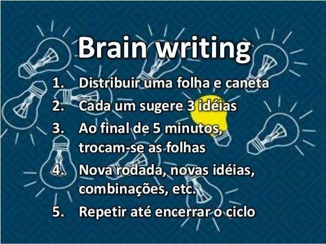 Brain writing 1. Distribuir uma folha e caneta 2. Cada um sugere 3 idéias 3. Ao final de 5 minutos, trocam-se as folhas 4....