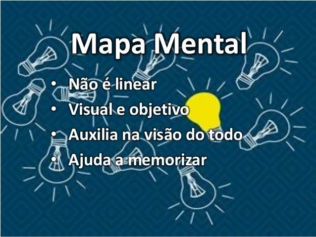 Mapa Mental • Não é linear • Visual e objetivo • Auxilia na visão do todo • Ajuda a memorizar