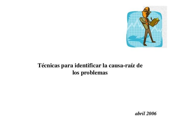 Técnicas para identificar la causa-raíz de             los problemas                                       abril 2006