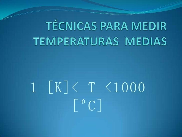 TÉCNICAS PARA MEDIR TEMPERATURAS  MEDIAS<br />1 [K]< T <1000 [ºC]<br />