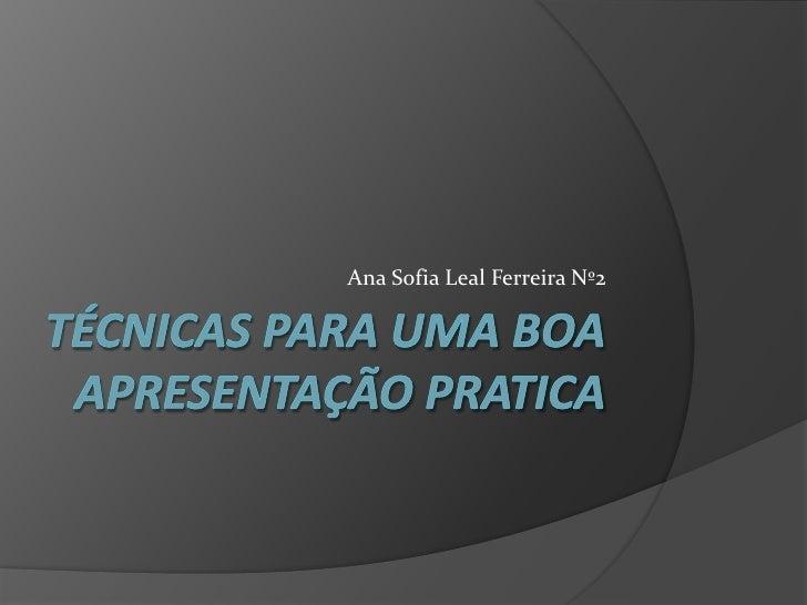 Técnicas para uma boa apresentação pratica  <br />Ana Sofia Leal Ferreira Nº2<br />
