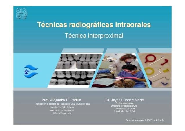 Derechos reservados © 2007 por A. Padilla Técnicas radiográficas intraorales Técnica interproximal Técnicas radiográficas ...