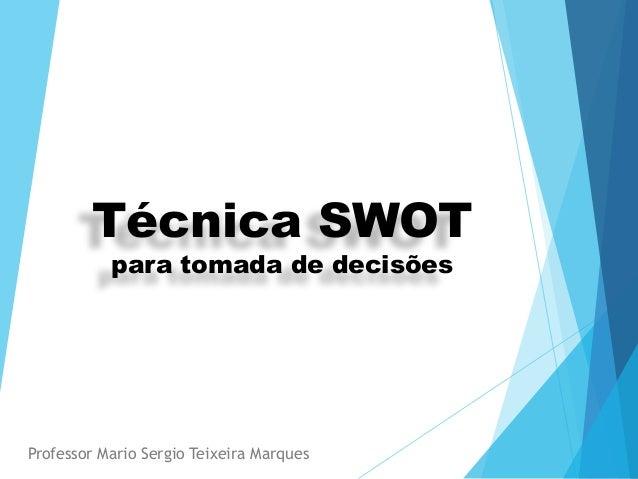 Técnica SWOT para tomada de decisões Professor Mario Sergio Teixeira Marques