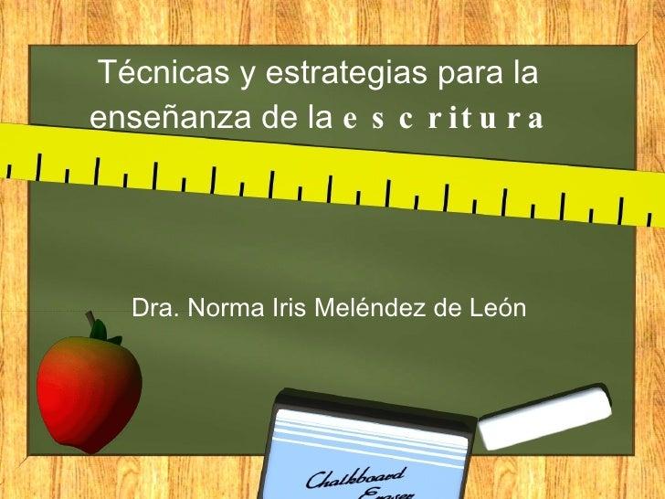 Técnicas y estrategias para la  enseñanza de la  escritura Dra. Norma Iris Meléndez de León