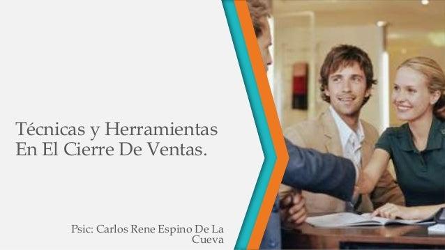 Técnicas y Herramientas En El Cierre De Ventas. Psic: Carlos Rene Espino De La Cueva