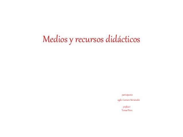 Medios y recursos didácticos participante: agdo:Carmen Hernández profesor: TomasPérez