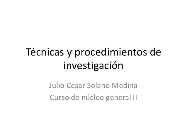 Técnicas y procedimientos de        investigación    Julio Cesar Solano Medina    Curso de núcleo general II