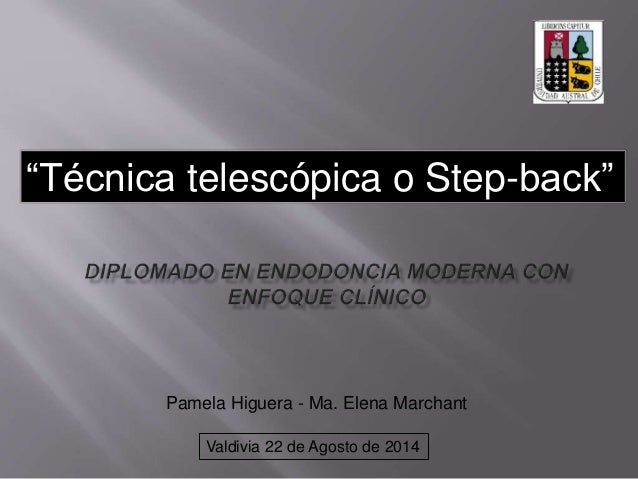"""Técnica telescópica o Step-back""  Pamela Higuera - Ma. Elena Marchant  Valdivia 22 de Agosto de 2014"
