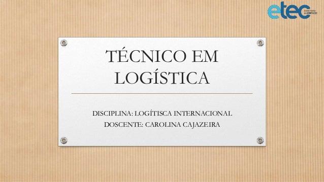TÉCNICO EM LOGÍSTICA DISCIPLINA: LOGÍTISCA INTERNACIONAL DOSCENTE: CAROLINA CAJAZEIRA
