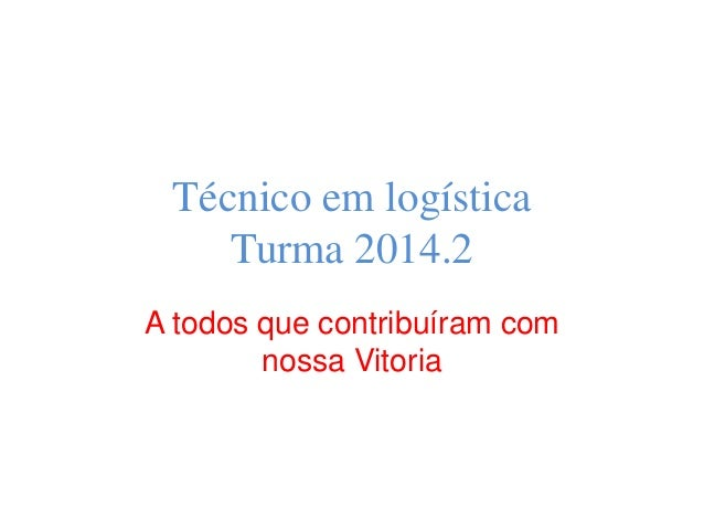 Técnico em logística Turma 2014.2 A todos que contribuíram com nossa Vitoria