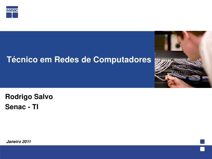 Técnico em Redes de Computadores<br />  Rodrigo Salvo<br />Senac - TI<br />Janeiro 2011<br />