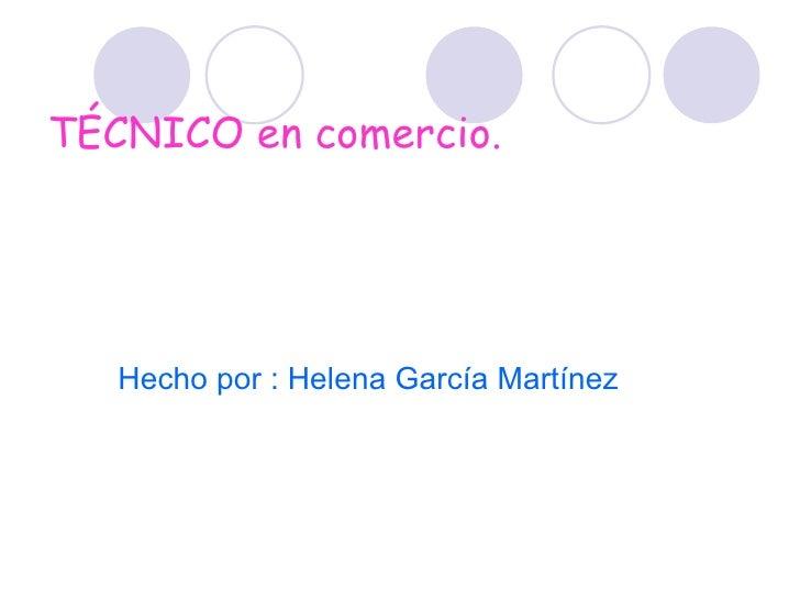 TÉCNICO en comercio. <ul><li>Hecho por : Helena García Martínez </li></ul>