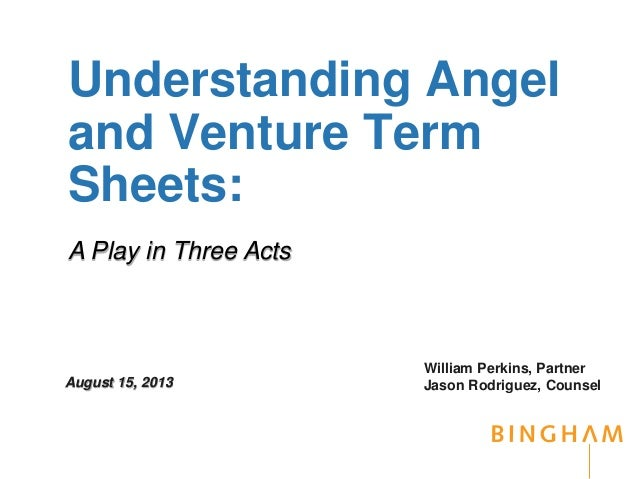 Understanding Angel and Venture Term Sheets: William Perkins, Partner Jason Rodriguez, CounselAugust 15, 2013 A Play in Th...