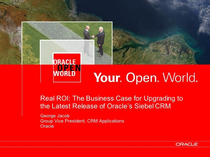 Real ROI: The Business Case for Upgrading to the Latest Release of Oracle's Siebel CRM George Jacob Group Vice President, ...