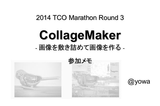 2014 TCO Marathon Round 32014 TCO Marathon Round 3 CollageMakerCollageMaker -- 画像を敷き詰めて画像を作る画像を敷き詰めて画像を作る -- 参加メモ参加メモ @yowa