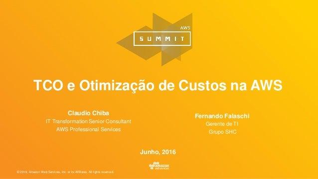 © 2016, Amazon Web Services, Inc. or its Affiliates. All rights reserved. TCO e Otimização de Custos na AWS Claudio Chiba ...