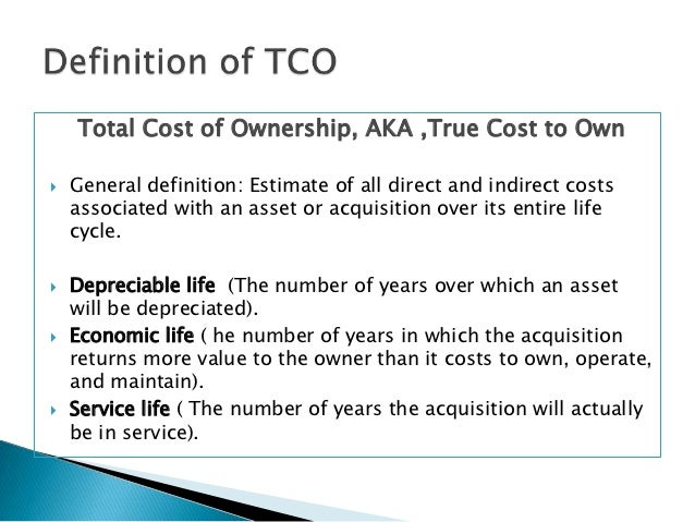 total cost of acquisition Total cost of ownership tco analysis attempts to find all lifecycle costs that follow from asset ownership acquisition costs: these can include costs due to identifying, selecting, ordering, receiving, inventorying, and purchasing.