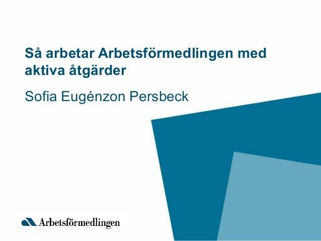 Så arbetar Arbetsförmedlingen med aktiva åtgärder Sofia Eugénzon Persbeck