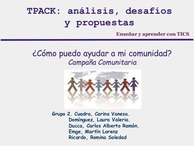 TPACK: análisis, desafíos  y propuestas  Enseñar y aprender con TICS  ¿Cómo puedo ayudar a mi comunidad?  Campaña Comunita...