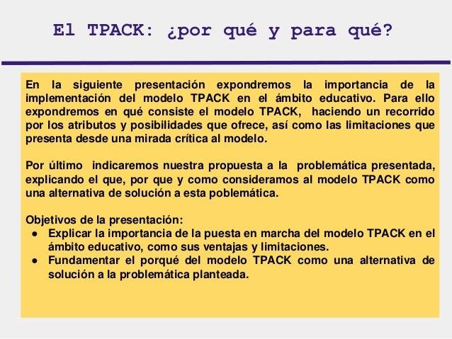 El TPACK: ¿por qué y para qué?  En la siguiente presentación expondremos la importancia de la  implementación del modelo T...