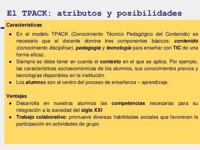 El TPACK: una mirada crítica  Podemos entender como una limitación  al modelo TPACK, la falta de  capacitación docentes en...