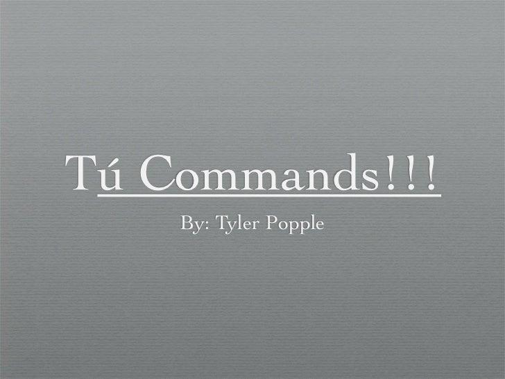 Tú Commands!!!    By: Tyler Popple