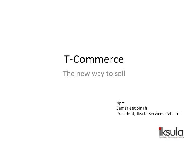T-Commerce The new way to sell By – Samarjeet Singh President, Iksula Services Pvt. Ltd.