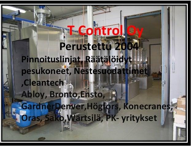 T Control Oy Perustettu 2004 Pinnoituslinjat, Räätälöidyt pesukoneet, Nestesuodattimet ,Cleantech Abloy, Bronto,Ensto, Gar...