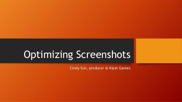 Optimizing Screenshots Cindy Sun, producer @ Kiyat Games