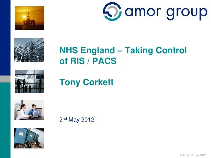 NHS England – Taking Controlof RIS / PACSTony Corkett2nd May 2012                          © Amor Group 2012
