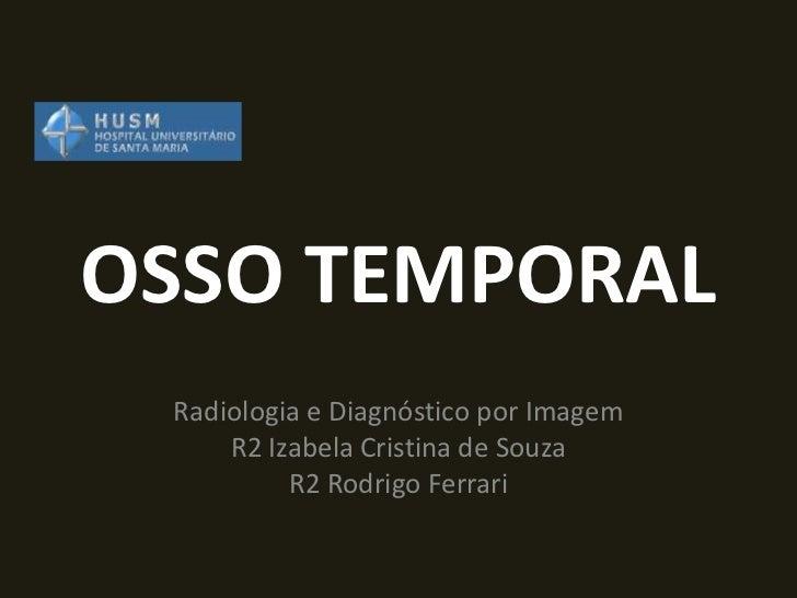 OSSO TEMPORAL Radiologia e Diagnóstico por Imagem     R2 Izabela Cristina de Souza          R2 Rodrigo Ferrari