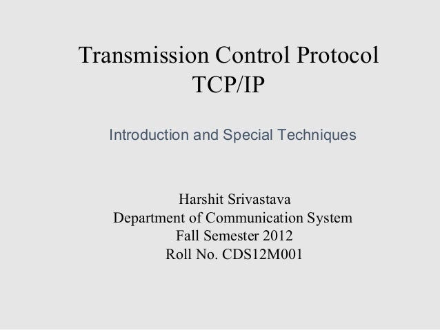 Transmission Control Protocol TCP/IP Harshit Srivastava Department of Communication System Fall Semester 2012 Roll No. CDS...