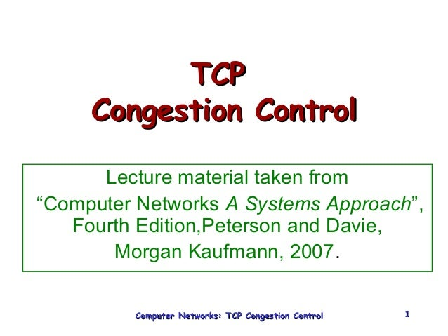 """TTCCPP  CCoonnggeessttiioonn CCoonnttrrooll  Lecture material taken from  """"Computer Networks A Systems Approach"""",  Fourth ..."""