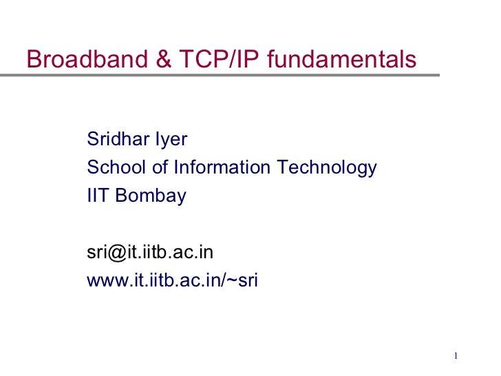 Broadband & TCP/IP fundamentals <ul><ul><li>Sridhar Iyer </li></ul></ul><ul><ul><li>School of Information Technology  </li...