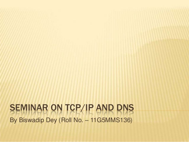 SEMINAR ON TCP/IP AND DNSBy Biswadip Dey (Roll No. – 11G5MMS136)